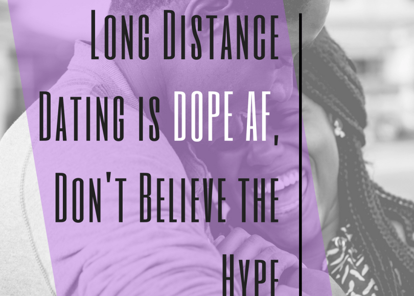 Long Distance Dating is DOPE AF, Don't Believe the Hype